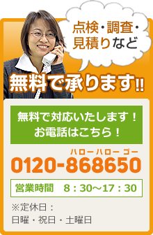 点検・調査・見積りなど無料で承ります!!お電話はこちら!0120-868650 営業時間 8:30~17:30